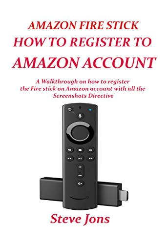 AMAZON FIRE STICK HOW TO REGISTER TO AMAZON ACCOUNT: A Walkthrough On How To Register The Fire Stick On Amazon Account With All The Screenshots Directive (English Edition)
