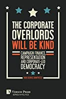 The Corporate Overlords will be Kind: Campaign Finance, Representation and Corporate-led Democracy (Politics)
