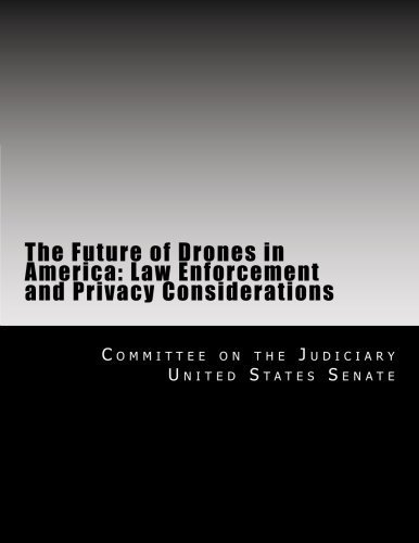 The Future of Drones in America: Law Enforcement and Privacy Considerations by Committee on the Judiciary United States Senate (2014-01-02)
