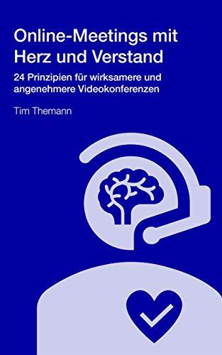 Online-Meetings mit Herz und Verstand: 24 Prinzipien für wirksamere und angenehmere Videokonferenzen