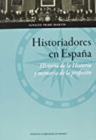 Historiadores en España : historia de la historia y memoria de la profesión