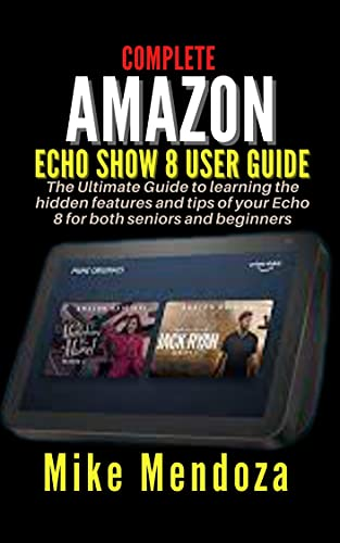 COMPLETE AMAZON ECHO 8 GUIDE: Ultimate Guide to learning the hidden features and tips of your Echo 8 for both seniors and beginners (English Edition)