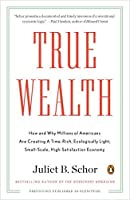 True Wealth: How and Why Millions of Americans Are Creating a Time-Rich, Ecologically Light, Small-Scale, High-Satisfaction Economy by Juliet B. Schor(2011-08-30)