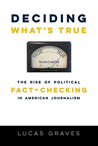 Deciding What's True: The Rise of Political Fact-Checking in American Journalism