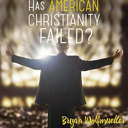 Has American Christianity Failed? Audiobook By Bryan Wolfmueller cover art