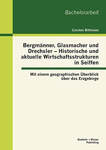 Bergmänner, Glasmacher und Drechsler - Historische und aktuelle Wirtschaftsstrukturen in Seiffen: Mit einem geographischen Überblick über das Erzgebirge