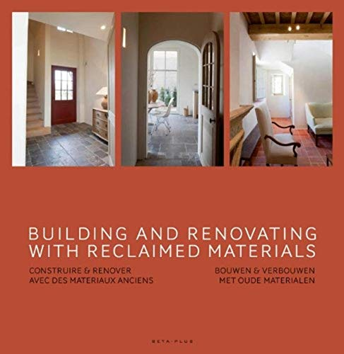 Building and renovating with reclaimed materials - Construire & rénover avec des matériaux anciens. Bouwen & verbouwen met oude materialen. Ouvrage multilingue.