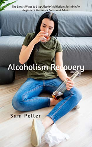 Alcoholism Recovery: The Smart Ways to Stop Alcohol Addiction; Suitable for Beginners, Dummies Teens and Adults by [Sam  Peller]