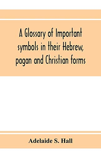 A glossary of important symbols in their Hebrew, pagan and Christian forms