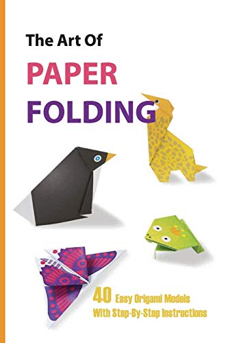 The Art Of Paper Folding- 40 Easy Origami Models With Step-by-step Instructions: Origami Book