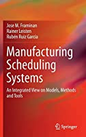 Manufacturing Scheduling Systems: An Integrated View on Models, Methods and Tools