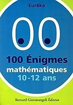 100 Enigmes mathématiques 10-12 ans d'Eurêka