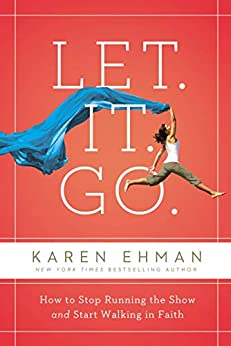 Let. It. Go.: How to Stop Running the Show and Start Walking in Faith by [Karen Ehman, Candace Cameron Bure]