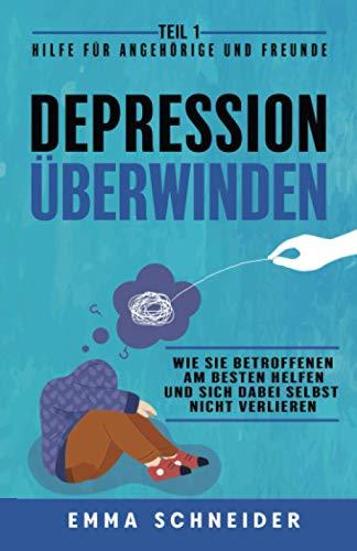 Depression überwinden - Teil 1 Hilfe für Angehörige und Freunde: Wie Sie Betroffenen am besten helfen und sich dabei selbst nicht verlieren