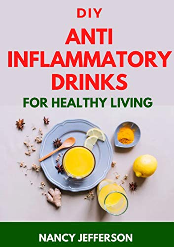 DIY Anti Inflammatory Drinks For Healthy Living: Quick and Easy Recipes that helps to prevent inflammation! (English Edition)