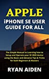 APPLE iPHONE SE USER GUIDE FOR ALL: The Simple Manual to Learning how to Setup and Operate your SE 2020 device using the Basic and Advance Tips & Tricks for both Beginners & Masters (English Edition)