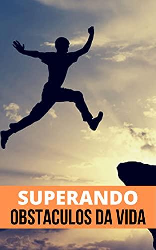 Superando os Obstáculos: Aprenda Como Superar os Obstáculos da Vida