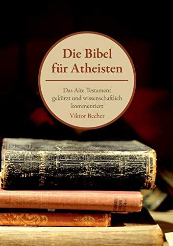 Die Bibel für Atheisten: Das Alte Testament gekürzt und wissenschaftlich kommentiert