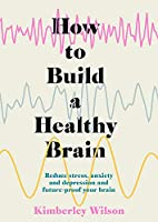 How to Build a Healthy Brain: Reduce stress, anxiety and depression and future-proof your brain