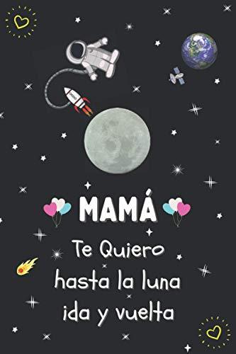 MAMÁ, TE QUIERO HASTA LA LUNA IDA Y VUELTA: DÍA DE LA MADRE. CUADERNO LINEADO TAMAÑO CUARTILLA 6