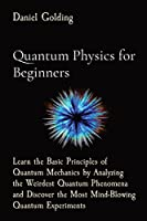 Quantum Physics for Beginners: Learn the Basic Principles of Quantum Mechanics by Analyzing the Weirdest Quantum Phenomena and Discover the Most Mind-Blowing Quantum Experiments