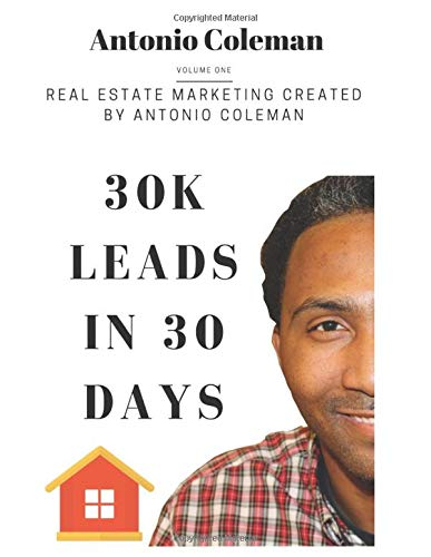 Real Estate Investing Books! - 30K Leads in 30 Days: Real Estate Marketing Created by Antonio Coleman: Creative Real Estate Marketing Lead Generation