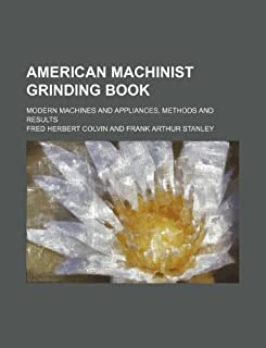 American Machinist Grinding Book; Modern Machines and Appliances, Methods and Results