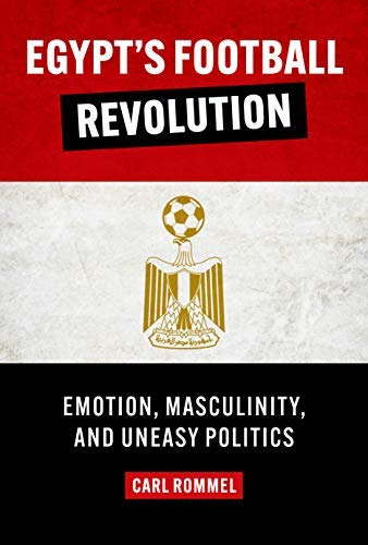 Egypt's Football Revolution: Emotion, Masculinity, and Uneasy Politics (English Edition)