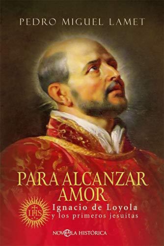 Para alcanzar amor: Ignacio de Loyola y los primeros jesuitas (Novela histórica)