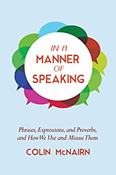 In a Manner of Speaking: Phrases, Expressions, and Proverbs and How We Use and Misuse Them by [Colin McNairn]