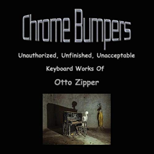 Chrome Bumpers: Unauthorized, Unfinished, Unacceptable Keyboard Works of Otto Zipper