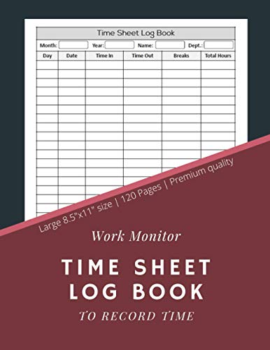 Work Monitor Time Sheet Log Book To Record Time: Employee Time Sheet Book | Work Time Record Notebook to Record and Monitor Work Hours (120 Timesheet pages, 8,5x11 Inch)