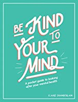 Be Kind to Your Mind: A Pocket Guide to Looking After Your Mental Health