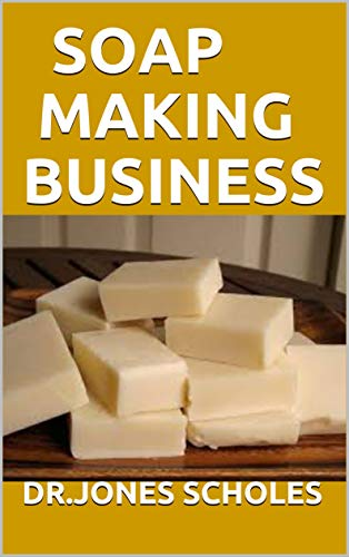 SOAP MAKING BUSINESS: Beginners Guide On How To Make Homemade Natural Soap