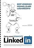 Come usare veramente LinkedIn. Sfrutta la tua rete di contatti con Social Selling, Social Recruiting ed Employer Branding per il tuo social business. Copertina rigida