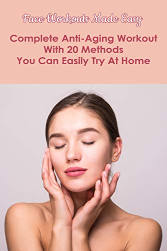 Face Workouts Made Easy: Complete Anti-Aging Workout With 20 Methods You Can Easily Try At Home: Facial Yoga Exercises Book (English Edition)