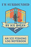 I'm Surrounded By Ice Holes: An Ice Fishing Log Notebook