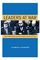 Leaders at War: How Presidents Shape Military Interventions (Cornell Studies in Security Affairs)