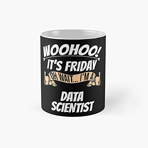 Woohoo It's Friday Oh Wait I'm A Data Scientist Classic Mug - 11 Ounce For Coffee, Tea, Chocolate Or Latte.