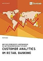 Customer Analytics im Retail Banking. Wie eine verbesserte Kundenbindung die Wettbewerbsfaehigkeit steigert