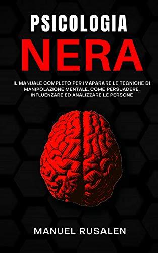 PSICOLOGIA NERA: Manuale completo per imparare le tecniche di manipolazione mentale,come persuadere,influenzare ed analizzare le persone