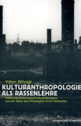 Kulturanthropologie als Rassenlehre: Nationalsozialistische Kulturphilosophie aus der Sicht des Philosophen Erich Rothacker