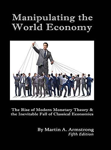 Compare Textbook Prices for Manipulating the World Economy: The Rise of Modern Monetary Theory & the Inevitable Fall of Classical Economics - Is there an Alternative  ISBN 9781662914461 by Armstrong, Martin A