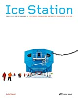 Ice Station: The Creation of Halley VI, Britain's Pioneering Antarctic Research Station
