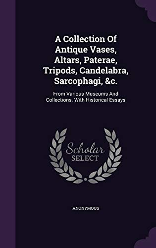 A Collection of Antique Vases, Altars, Paterae, Tripods, Candelabra, Sarcophagi, &C.: From Various Museums and Collections. with Historical Essays