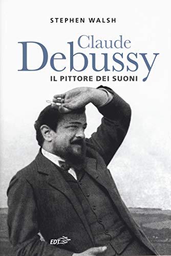 Claude Debussy. Il pittore dei suoni