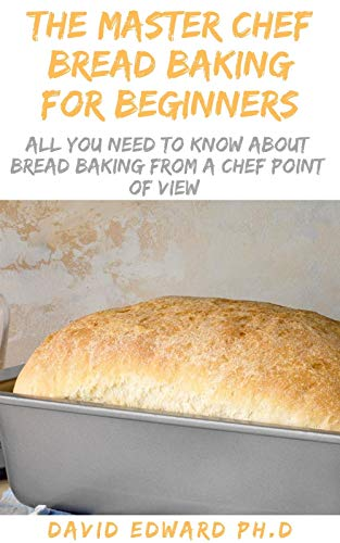 THE MASTER CHEF BREAD BAKING FOR BEGINNERS: All You Need To Know About Bread Baking From A Chef Point Of View (English Edition)