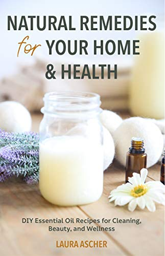 Natural Remedies for Your Home & Health: DIY Essential Oils Recipes for Cleaning, Beauty, and Wellness