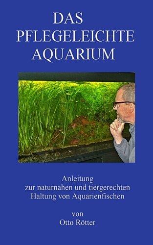 Das Pflegeleichte Aquarium: Anleitung zur naturnahen und tiergerechten Haltung von Aquarienfischen