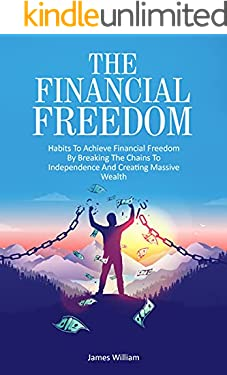 The Financial Freedom: The habits to Achieve Financial Freedom by Breaking the Chains to Independence, and Creating Massive Wealth